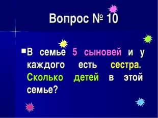 Вопрос № 10 В семье 5 сыновей и у каждого есть сестра. Сколько детей в этой с