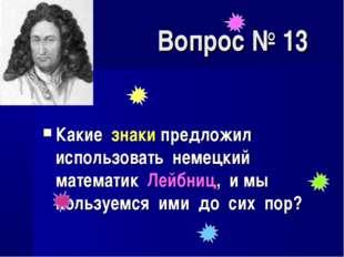 Вопрос № 13 Какие знаки предложил использовать немецкий математик Лейбниц, и
