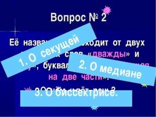 Вопрос № 2 Её название происходит от двух латинских слов «дважды» и «секу», б