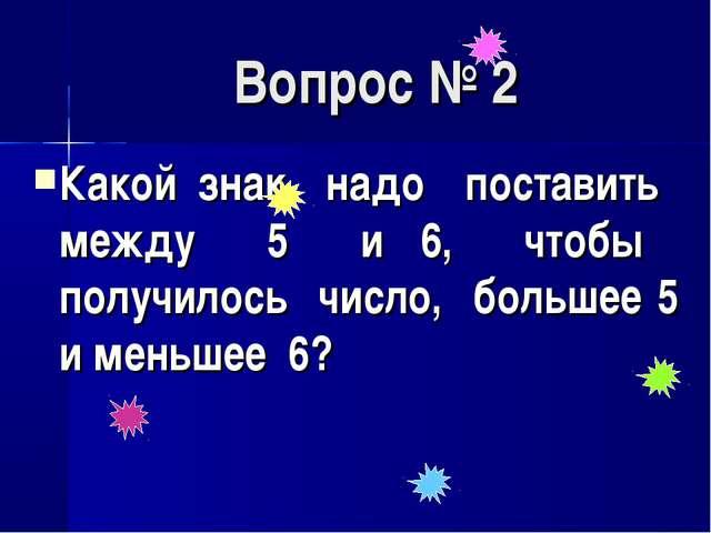 Вопрос № 2 Какой знак надо поставить между 5 и 6, чтобы получилось число, бол...