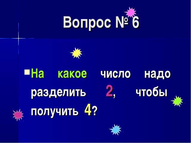 Вопрос № 6 На какое число надо разделить 2, чтобы получить 4?