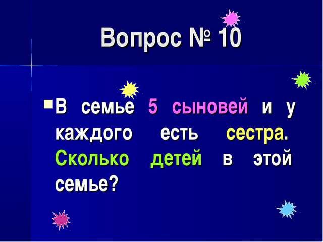 Вопрос № 10 В семье 5 сыновей и у каждого есть сестра. Сколько детей в этой с...