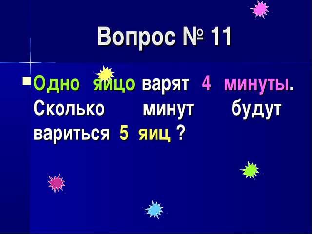 Вопрос № 11 Одно яйцо варят 4 минуты. Сколько минут будут вариться 5 яиц ?