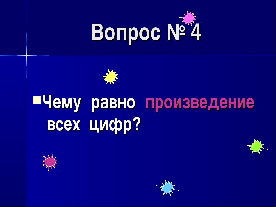 Вопрос № 4 Чему равно произведение всех цифр?