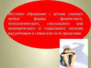 Жестокое обращение с детьми означает любые формы физического, психологическо