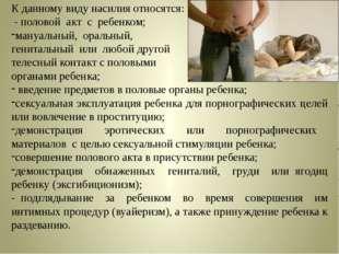 К данному виду насилия относятся: - половой акт с ребенком; мануальный, ораль