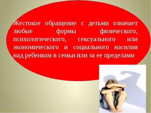 Жестокое обращение с детьми означает любые формы физического, психологическо...
