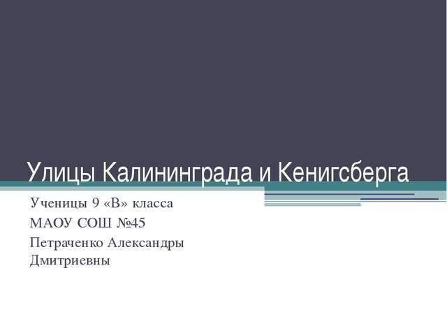 Улицы Калининграда и Кенигсберга Ученицы 9 «В» класса МАОУ СОШ №45 Петраченко...