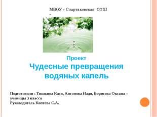 МБОУ « Спартаковская СОШ » Проект Чудесные превращения водяных капель Подгото