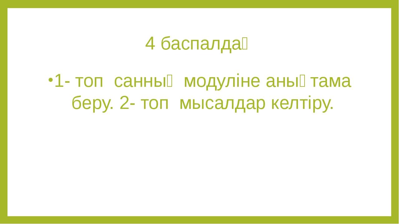 4 баспалдақ 1- топ санның модуліне анықтама беру. 2- топ мысалдар келтіру.