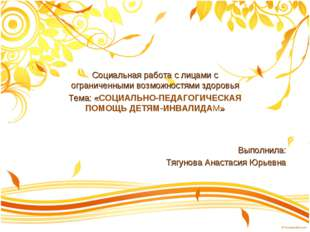 Выполнила: Тягунова Анастасия Юрьевна Социальная работа с лицами с ограниченн