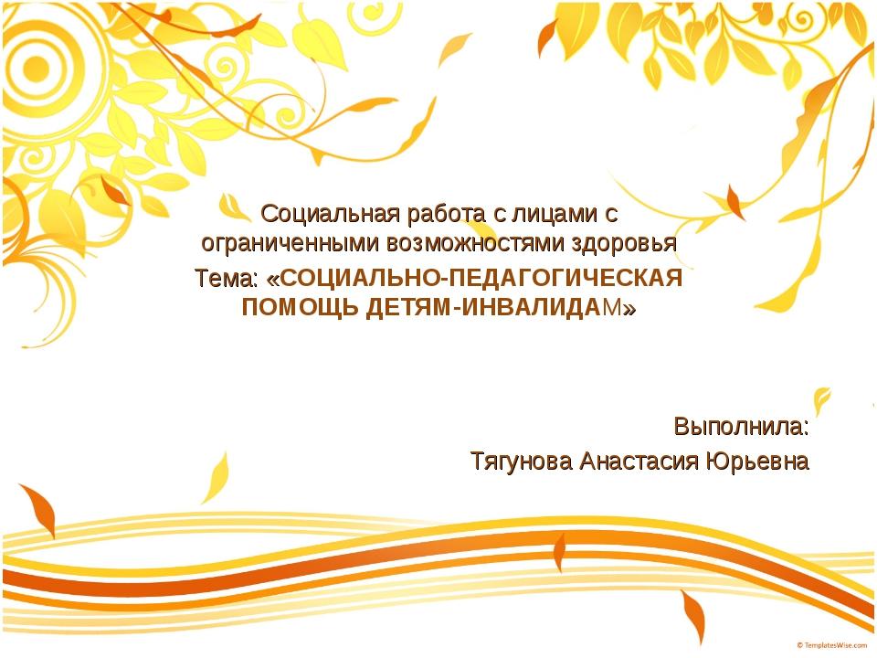 Выполнила: Тягунова Анастасия Юрьевна Социальная работа с лицами с ограниченн...