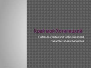 Край мой Хотилицкий Учитель географии МОУ Хотилицкая ООШ Яковлева Татьяна Вик