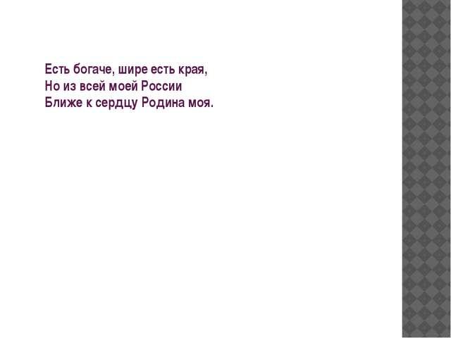 Есть богаче, шире есть края, Но из всей моей России Ближе к сердцу Родина моя.