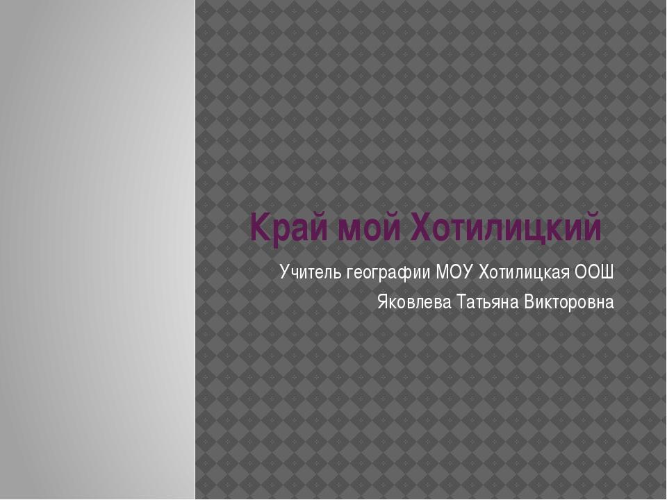 Край мой Хотилицкий Учитель географии МОУ Хотилицкая ООШ Яковлева Татьяна Вик...