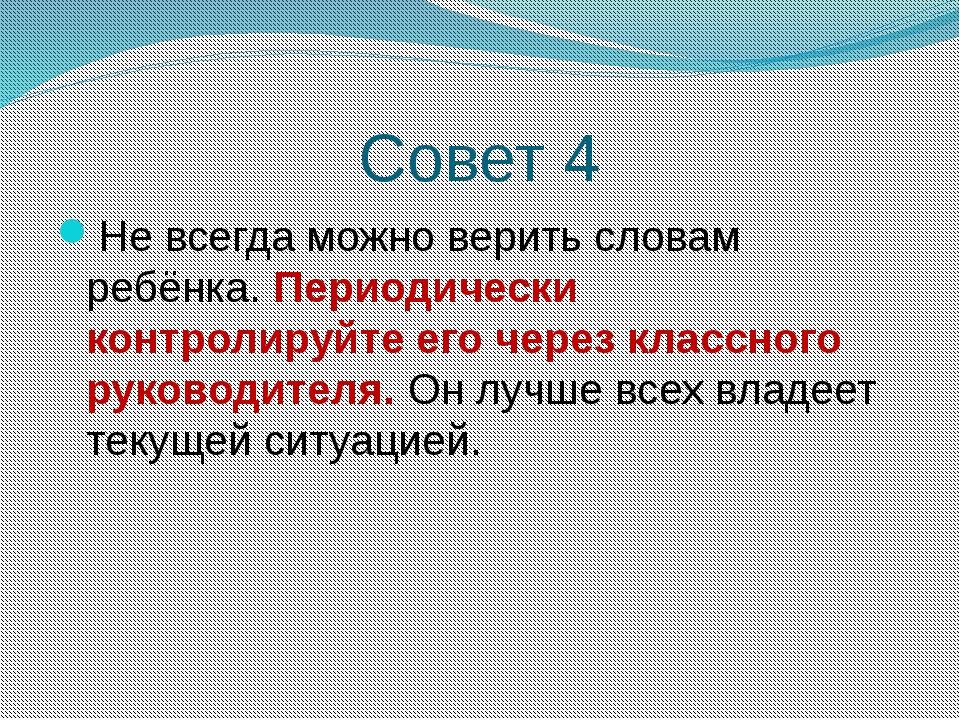 Совет 4 Не всегда можно верить словам ребёнка. Периодически контролируйте его...