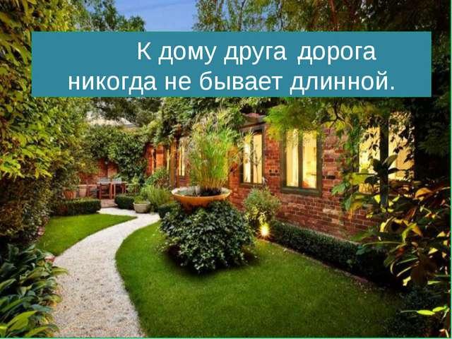 К дому друга … никогда не бывает длинной. дорога