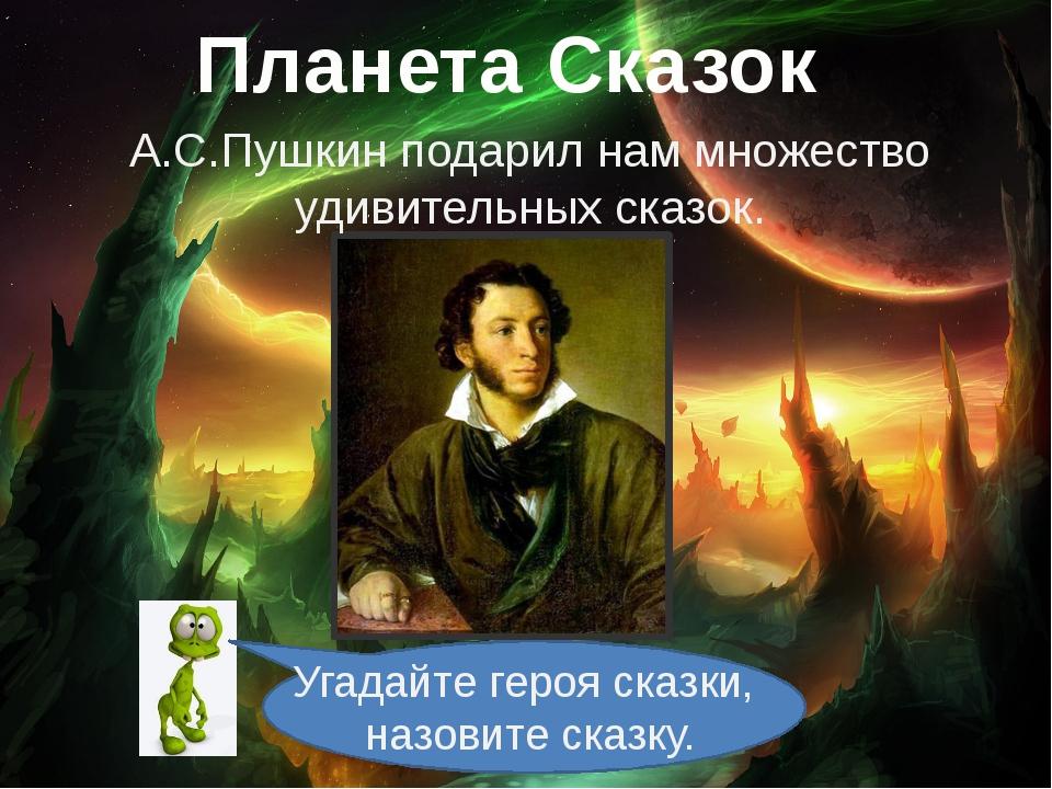 Планета Сказок А.С.Пушкин подарил нам множество удивительных сказок. Угадайте...