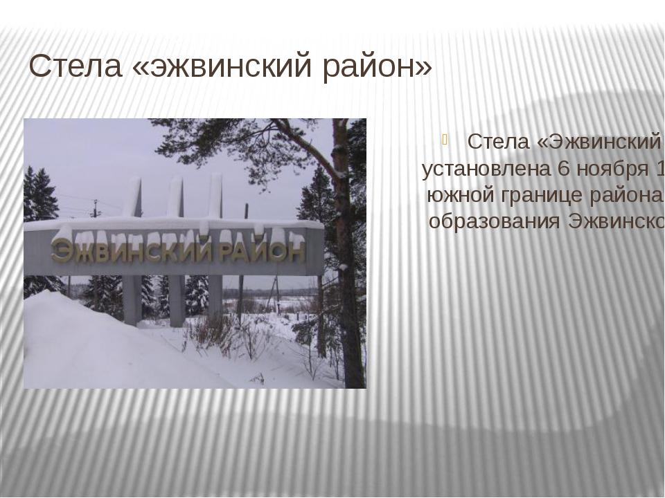 Стела «эжвинский район» Стела «Эжвинский район» установлена 6 ноября 1988 год...