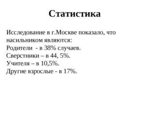 Статистика Исследование в г.Москве показало, что насильником являются: Родите
