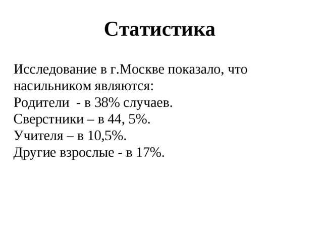 Статистика Исследование в г.Москве показало, что насильником являются: Родите...
