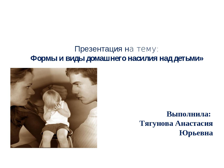 Презентация на тему: Формы и виды домашнего насилия над детьми»  Выполнила:...