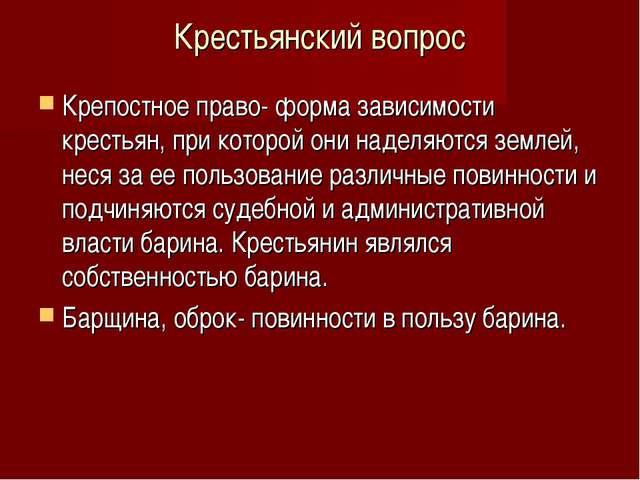 Крестьянский вопрос Крепостное право- форма зависимости крестьян, при которой...