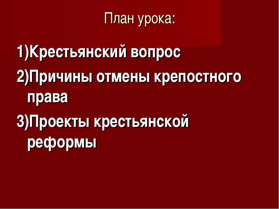 План урока: 1)Крестьянский вопрос 2)Причины отмены крепостного права 3)Проект...