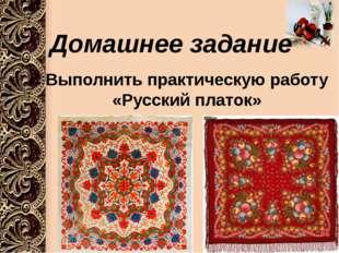 Домашнее задание Выполнить практическую работу «Русский платок»