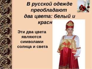 В русской одежде преобладают два цвета: белый и красный Эти два цвета являют
