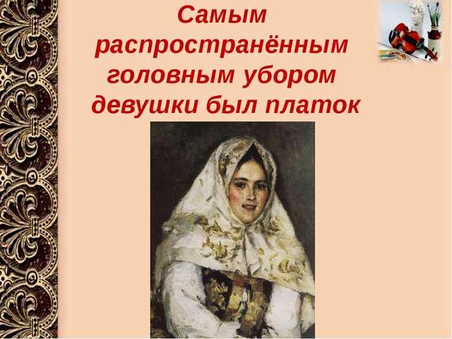 Самым распространённым головным убором девушки был платок