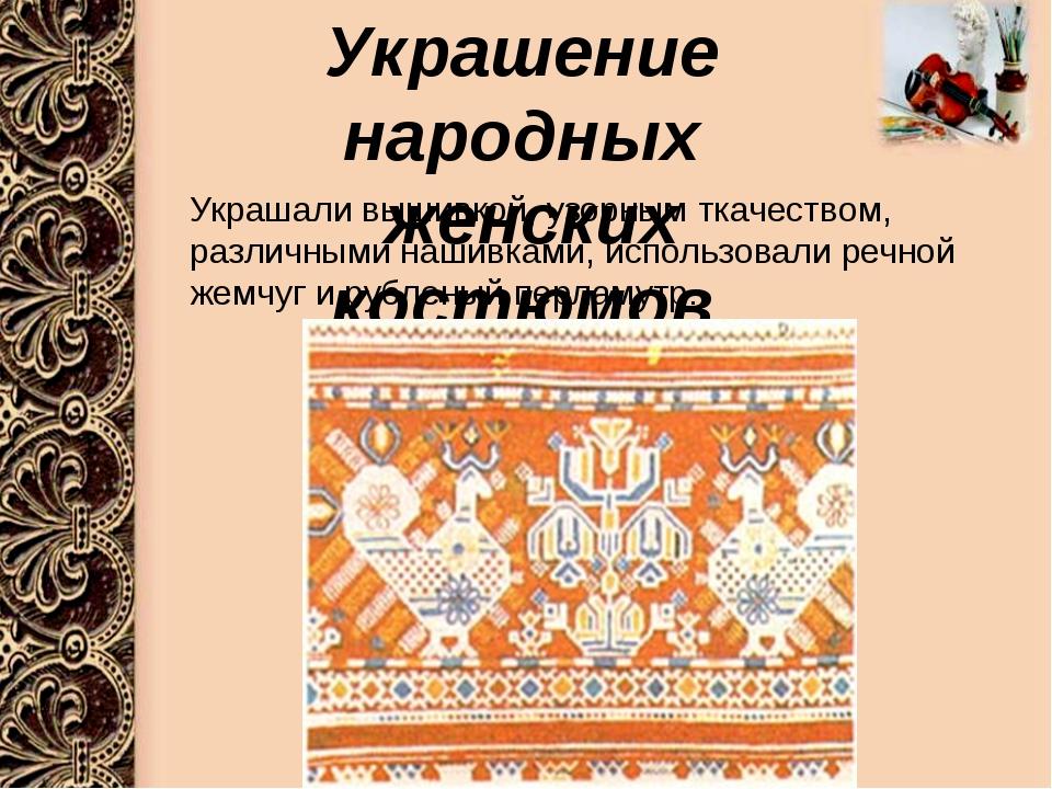 Украшение народных женских костюмов Украшали вышивкой, узорным ткачеством, р...