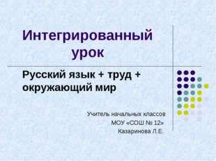 Интегрированный урок Русский язык + труд + окружающий мир Учитель начальных к