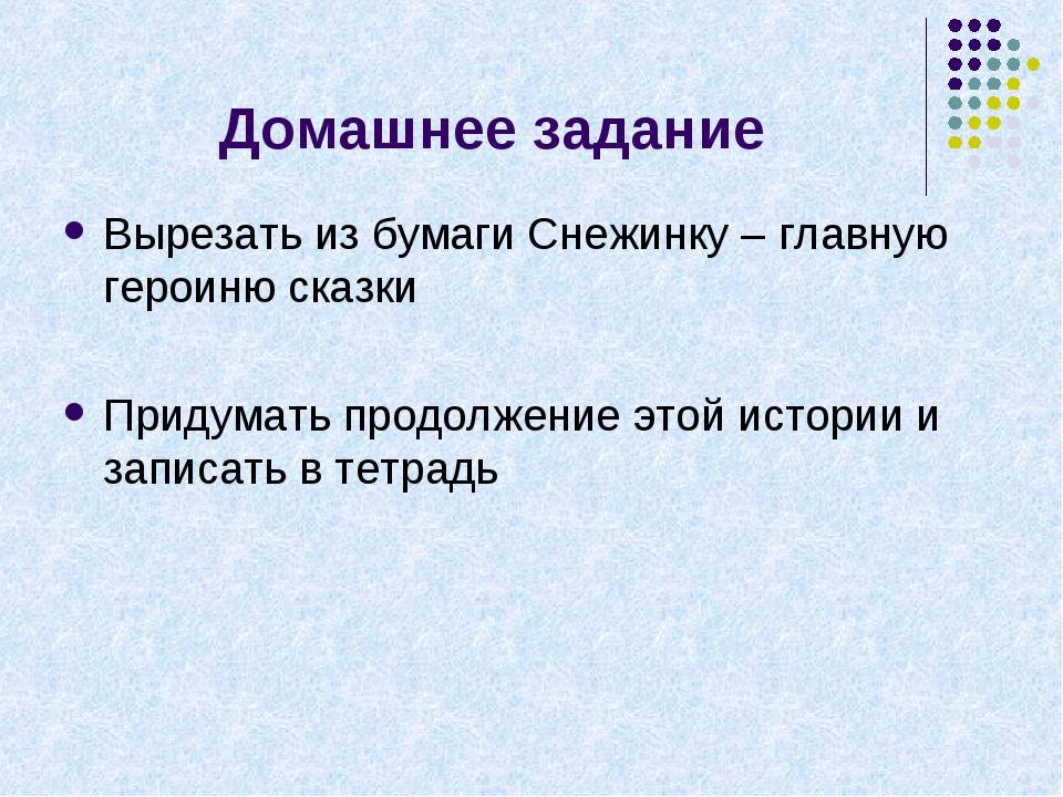 Домашнее задание Вырезать из бумаги Снежинку – главную героиню сказки Придума...