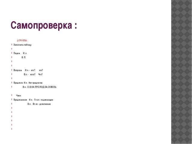 Самопроверка : 2 ГРУППА : Заполнить таблицу  Падеж И. п. В. П.   Вопросы И...