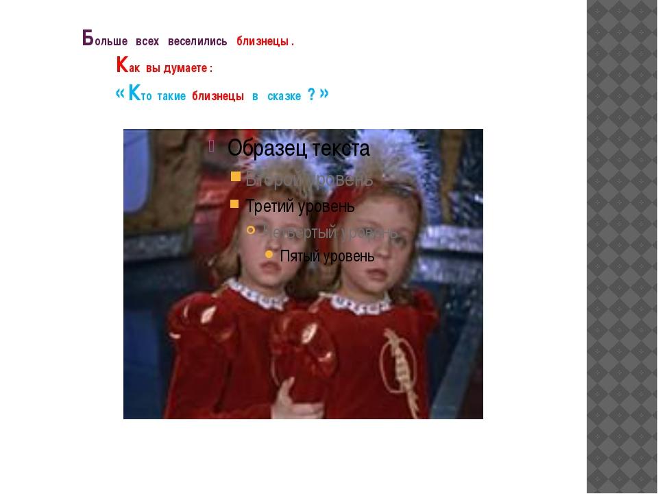 Больше всех веселились близнецы . Как вы думаете : « Кто такие близнецы в ск...