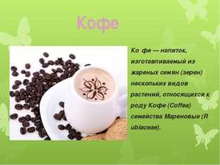 Ко́фе—напиток, изготавливаемый из жареных семян (зерен) нескольких видов ра