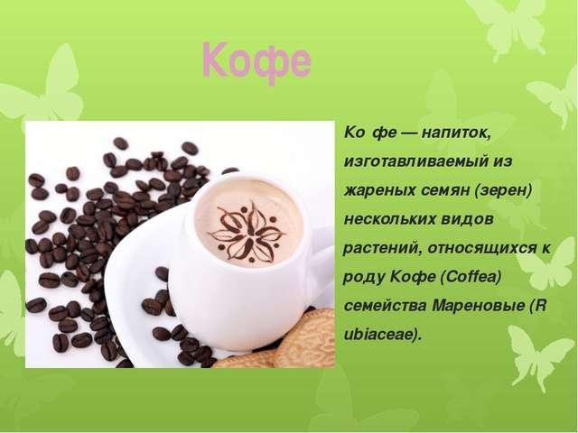 Ко́фе—напиток, изготавливаемый из жареных семян (зерен) нескольких видов ра...