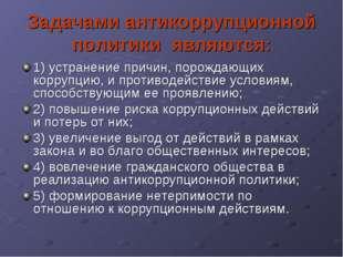 Задачами антикоррупционной политики являются: 1) устранение причин, порождаю