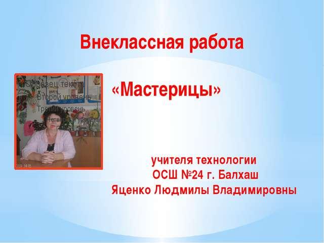 Внеклассная работа «Мастерицы» учителя технологии ОСШ №24 г. Балхаш Яценко Лю...
