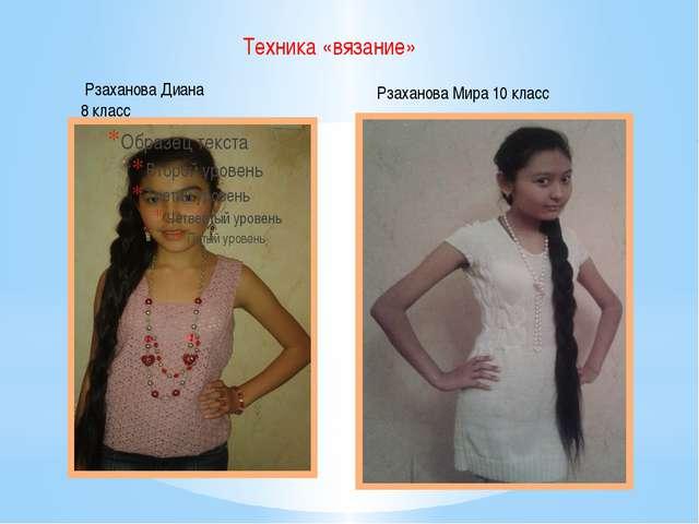Техника «вязание» Рзаханова Диана 8 класс Рзаханова Мира 10 класс