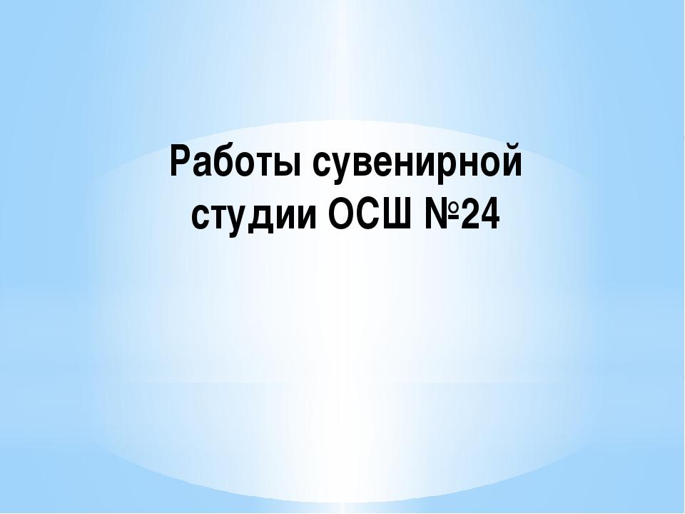 Работы сувенирной студии ОСШ №24