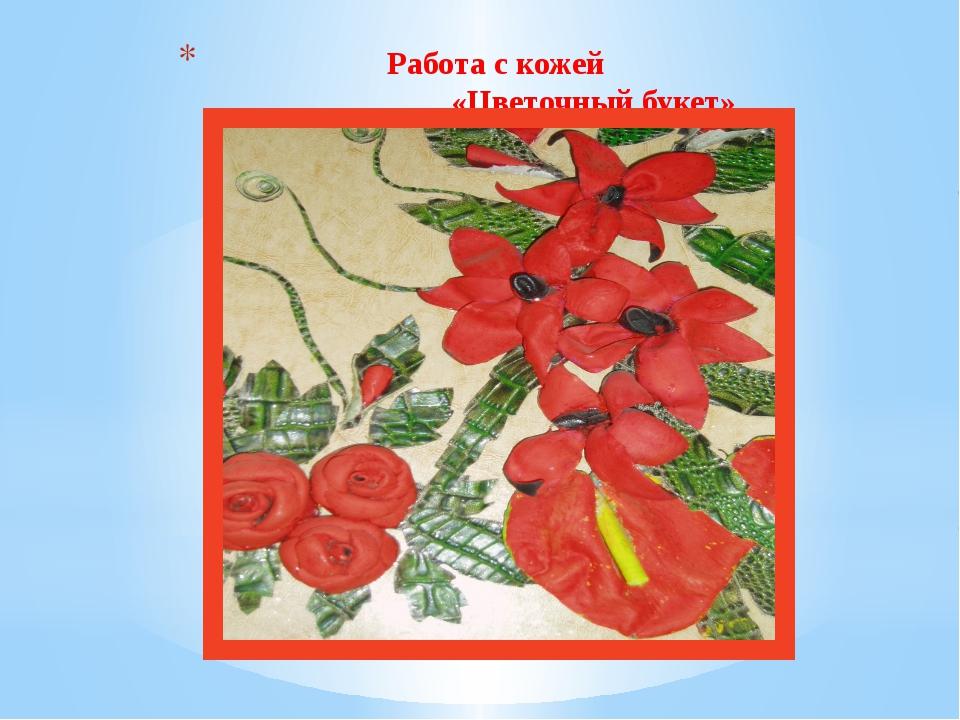 Работа с кожей «Цветочный букет»