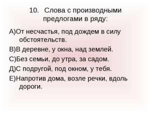 10.Слова с производными предлогами в ряду: А)От несчастья, под дождем в силу