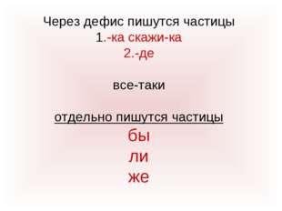 Через дефис пишутся частицы 1.-ка скажи-ка 2.-де все-таки отдельно пишутся ча