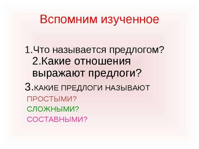Вспомним изученное 1.Что называется предлогом? 2.Какие отношения выражают пре...
