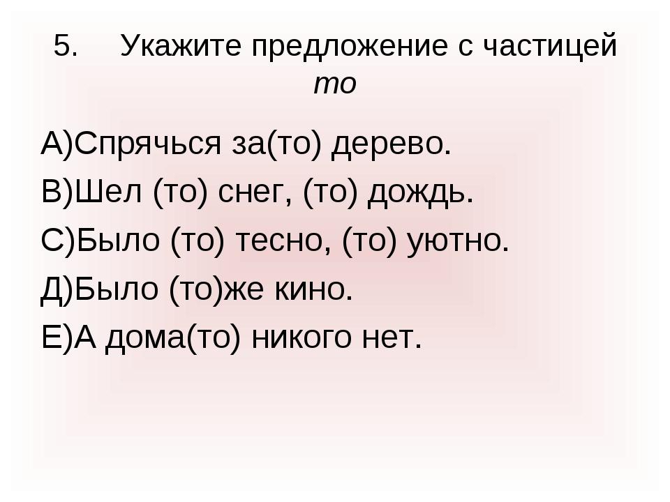 5.Укажите предложение с частицей то А)Спрячься за(то) дерево. В)Шел (то) сне...