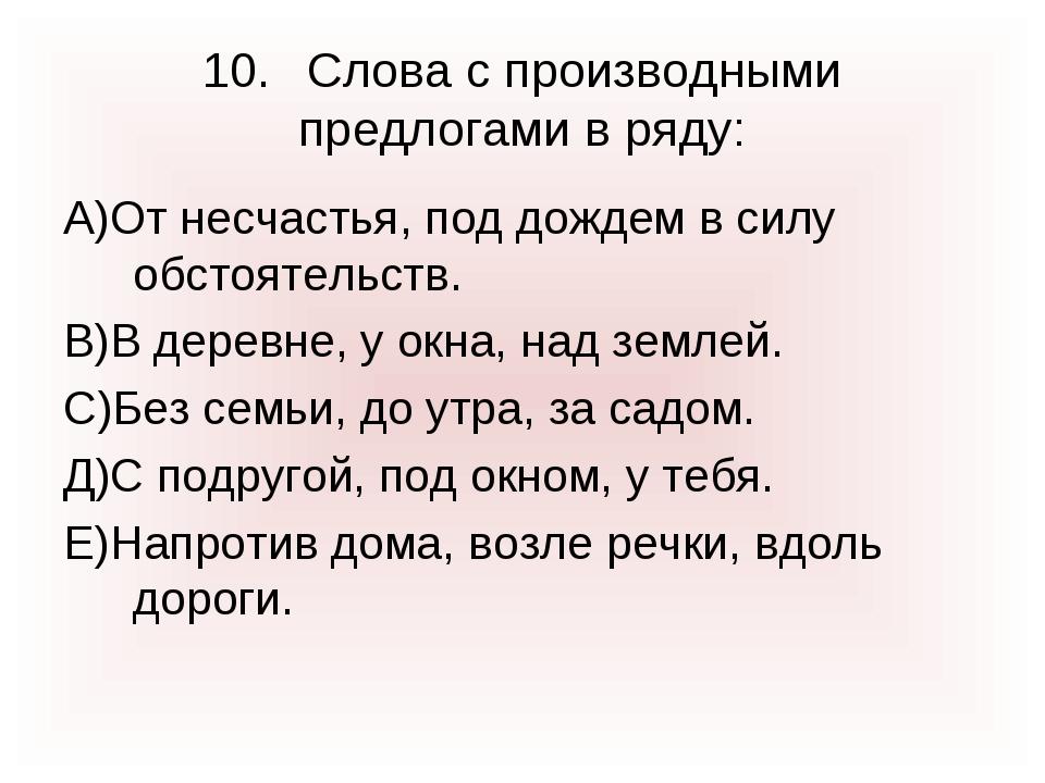 10.Слова с производными предлогами в ряду: А)От несчастья, под дождем в силу...