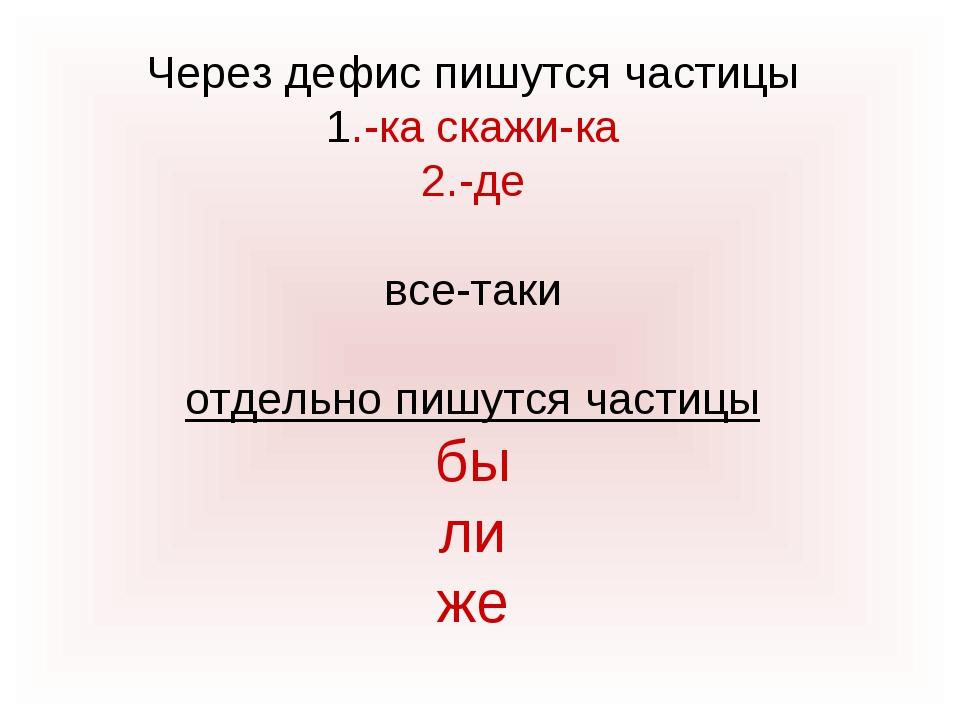 Через дефис пишутся частицы 1.-ка скажи-ка 2.-де все-таки отдельно пишутся ча...