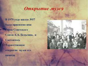 Открытие музея В 1979 году школе №57 было присвоено имя Героя Советского Союз